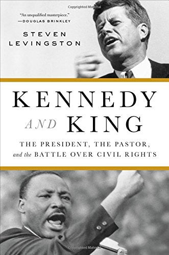 Kennedy and King: The President, the Pastor, and the Battle over Civil Rights  By: Steven Levingston