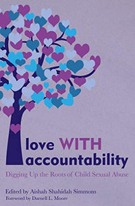 Love WITH Accountability: Digging up the Roots of Child Sexual Abuse By: Aishah Shahidah Simmons(Editor) Darnell L. Moore(Foreword)
