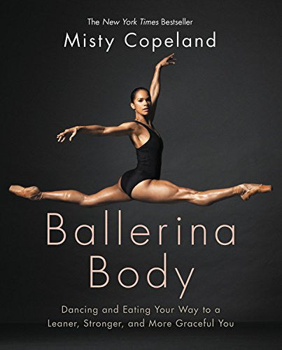 Ballerina Body: Dancing and Eating Your Way to a Leaner, Stronger, and More Graceful You  By: Misty Copeland