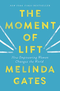 The Moment of Lift: How Empowering Women Changes the World By: Melinda Gates