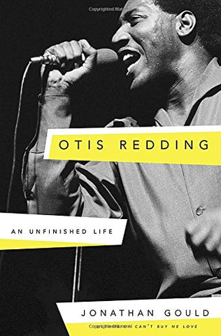 Otis Redding: An Unfinished Life  By: Jonathan Gould