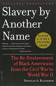 Slavery by Another Name: The Re-Enslavement of Black Americans from the Civil War to World War II  By: Douglas A. Blackmon