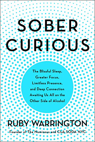 Sober Curious: The Blissful Sleep, Greater Focus, Limitless Presence, and Deep Connection Awaiting Us All on the Other Side of Alcohol  By: Ruby Warrington