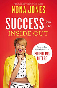 Success from the Inside Out: Power to Rise from the Past to a Fulfilling Future By: Nona Jones Christine Caine(Foreword)