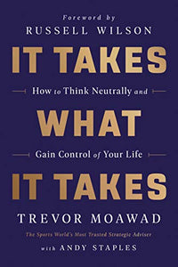 It Takes What It Takes: How to Think Neutrally and Gain Control of Your Life By: Trevor Moawad Andy Staples