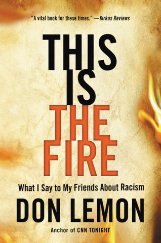 This Is the Fire What I Say to My Friends About Racism  by Don Lemon