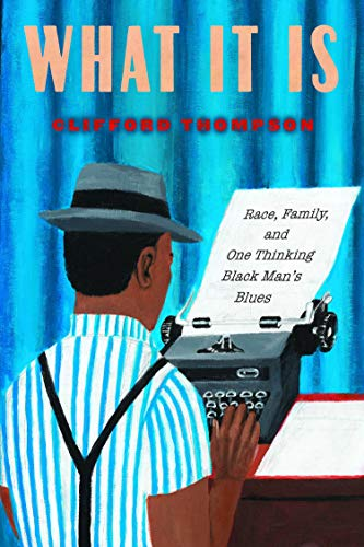 What It Is : Race, Family, and One Thinking Black Man's Blues by Clifford Thompson