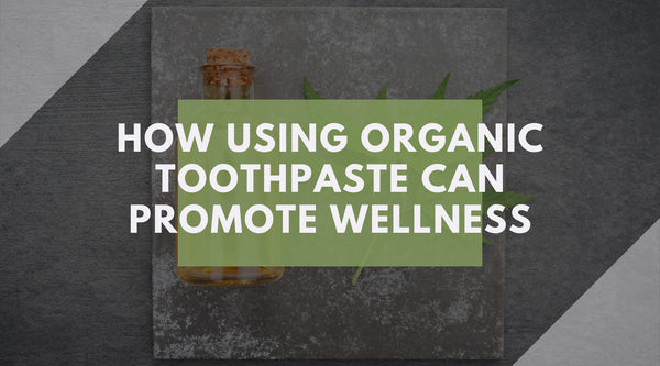 How Using Organic Toothpaste Can Promote Wellness