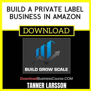 Tanner Larsson Build A Private Label Business In Amazon FREE DOWNLOAD