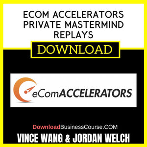 Vince Wang & Jordan Welch eCom Accelerators Private Mastermind Replays FREE DOWNLOAD