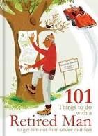 101 THINGS TO DO WITH A RETIRED MAN TO GET HIM OUT FROM UNDER YOUR FEET