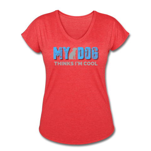 My Dog Thinks I'm Cool - Women's Tri-Blend V-Neck T-Shirt - heather red