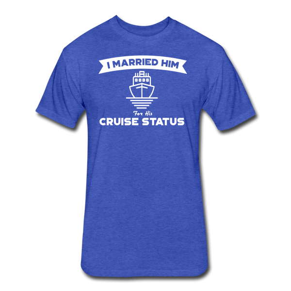 I Married Him For His Cruise Status - Cotton/Poly T-Shirt - heather royal
