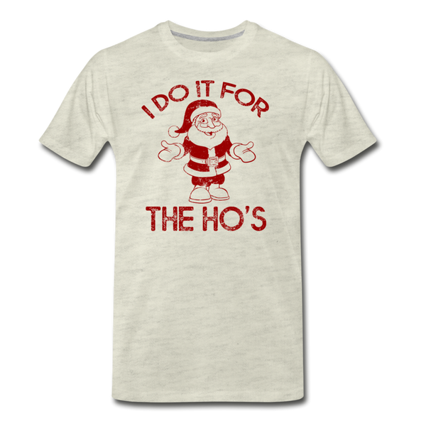 I Do It For The Ho's - Men's Premium T-Shirt - heather oatmeal