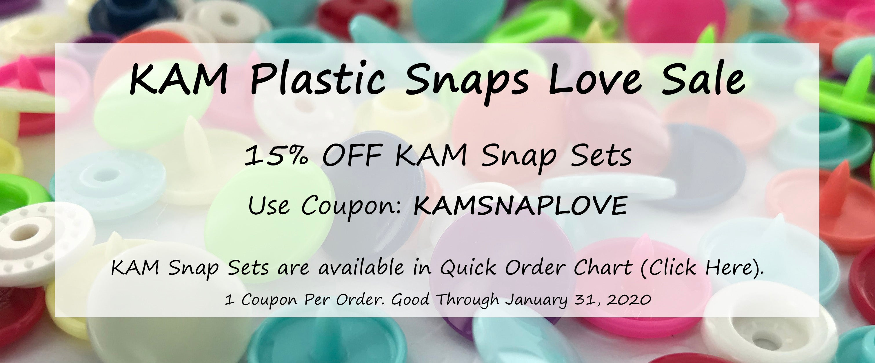 KAM Plastic Snaps Love Sale  15% OFF KAM Snap Sets   Use Coupon: KAMSNAPLOVE  KAM Snap Sets are available in Quick Order Chart (Click Here).   1 Coupon Per Order. Good Through January 31, 2020