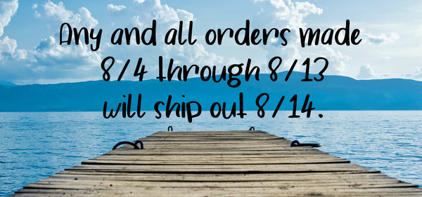 Orders between 8/4-8/13 will ship 8/14.