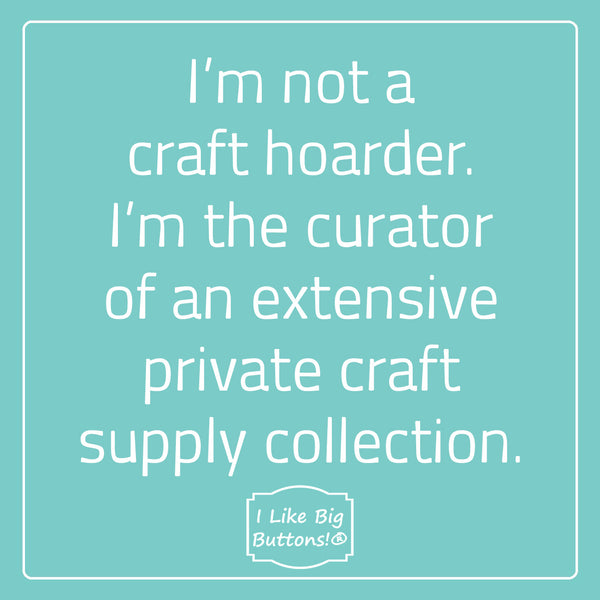 I'm not a craft hoarder. I'm the curator of an extensive private craft supply collection.