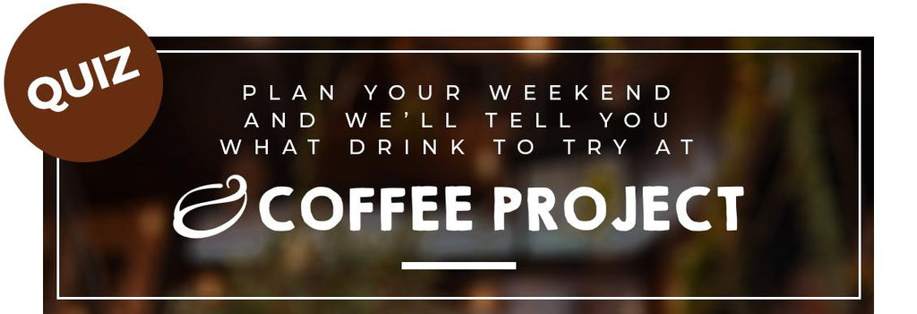 Plan your weekend and we'll tell you what drink to try at Coffee Project