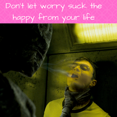 Don't let worry suck the happy from your life