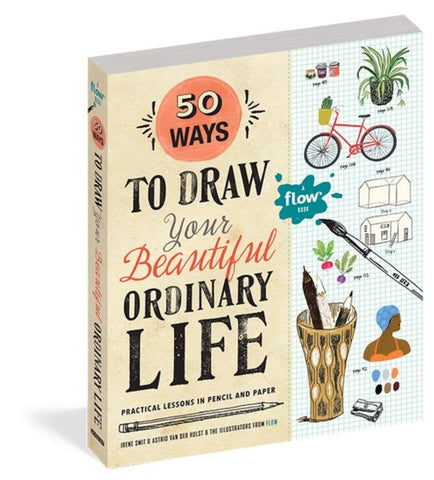 50 Ways To Draw Your Beautiful, Ordinary Life: Practical Lessons in Pencil and P by Irene Smit