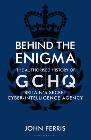 Behind the Enigma: The Authorised History of GCHQ, Britain's Secret Cyber-Intell by John Ferris