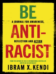 Be Antiracist: A Journal for Awareness, Reflection and Action by Ibram X. Kendi