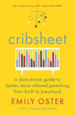 Cribsheet: A Data-Driven Guide to Better, More Relaxed Parenting, from Birth to  by Emily Oster
