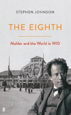 The Eighth: Mahler and the World in 1910 by Stephen Johnson