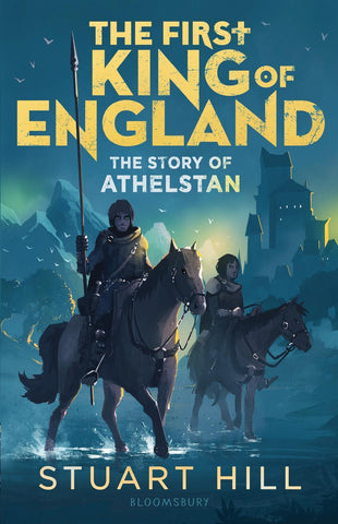 First King of England: The Story of Athelstan by Stuart Hill