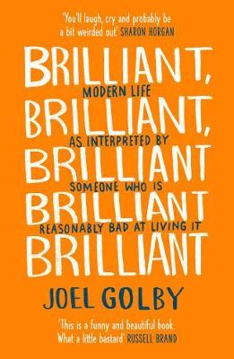 Brilliant, Brilliant, Brilliant Brilliant Brilliant: Modern Life as Interpreted  by Joel Golby