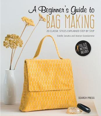 Beginner's Guide to Bag Making: 20 Classic Styles Explained Step by Step by Estelle Zanatta