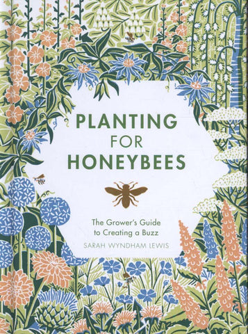 Planting for Honeybees: The Grower's Guide to Creating a Buzz by Sarah Wyndham Lewis