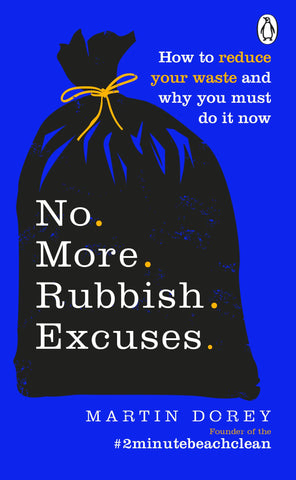 No More Rubbish Excuses: How to reduce your waste and why you must do it now by Martin Dorey