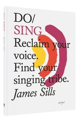 Do Sing: Reclaim Your Voice. Find Your Singing Tribe by James Sills