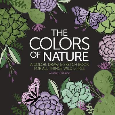 Colors of Nature: A Color, Draw, & Sketch Book for All Things Wild & Free by Lindsay Hopkins