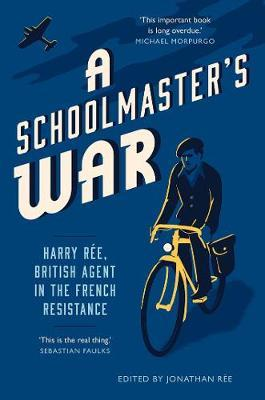 Schoolmaster's War: Harry Ree - A British Agent in the French Resistance by Jonathan Ree