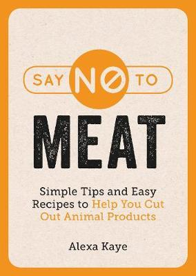 Say No to Meat: 101 Easy Ways to Cut Out Animal Products by Alexa Kaye