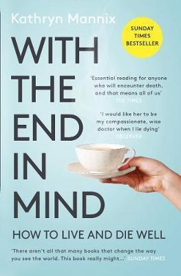 With the End in Mind: How to Live and Die Well by Kathryn Mannix