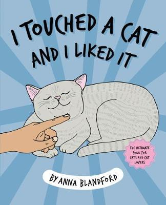 I Touched A Cat And I Liked It by Anna Blandford