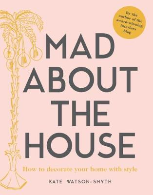 Mad about the House: How to decorate your home with style by Kate Watson-Smyth