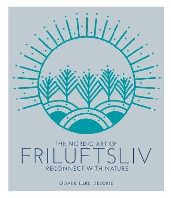 The Nordic Art of Friluftsliv: Reconnect with Nature by Oliver Luke Delorie