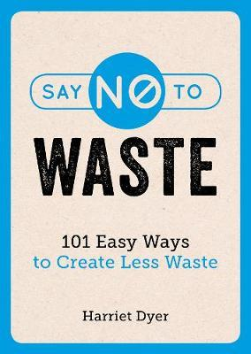 Say No to Waste: 101 Easy Ways to Create Less Waste by Harriet Dyer