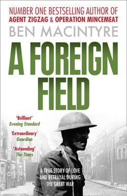 Foreign Field: A True Story of Love and Betrayal in the Great War by Ben Macintyre
