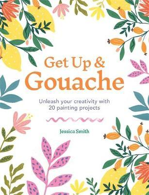 Get Up & Gouache: Unleash your creativity with 20 painting projects by Jessica Smith