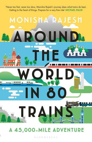 Around the World in 80 Trains: A 45,000-Mile Adventure by Monisha Rajesh
