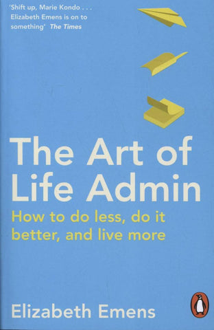 Art of Life Admin: How To Do Less, Do It Better, and Live More by Elizabeth Emens