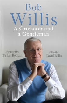 Bob Willis: A Cricketer and a Gentleman by Bob Willis