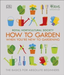 How To Garden When You're New To Gardening by RHS