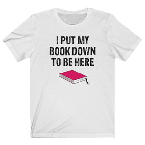 Book Lover Shirt, I Put My Book Down to Be Here