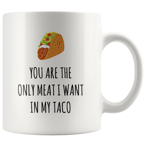 You Are The Only Meat I Want In My Taco Mug